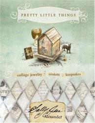 Sally Jean Alexander: Pretty Little Things: Collage Jewelry, Trinkets, Keepsakes