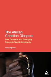 Afe Adogame: The African Christian Diaspora: New Currents and Emerging Trends in World Christianity