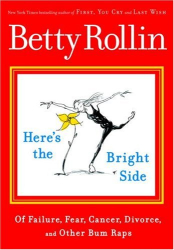 Betty Rollin: Here's the Bright Side: Of Failure, Fear, Cancer, Divorce, and Other Bum Raps