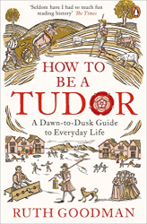 Ruth Goodman: How to be a Tudor: A Dawn-to-Dusk Guide to Everyday Life