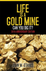 John W. Stanko: Life is a Gold Mine: Can You Dig It? 20th Anniversary Edition