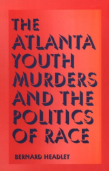 Bernard Headley: The Atlanta Youth Murders and the Politics of Race (Elmer H Johnson & Carol Holmes Johnson Series in Criminology)