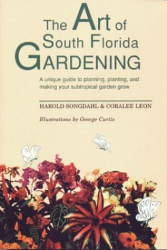 Harold Songdahl: The Art of South Florida Gardening: A Unique Guide to Planning, Planting, and Making Your Subtropical Garden Grow