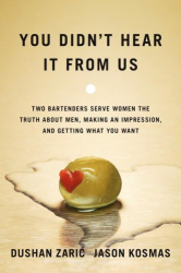 Dushan Zaric: You Didn't Hear It From Us: Two Bartenders Serve Women the Truth About Men, Making an Impression, and Getting What You Want