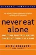 Keith Ferrazzi: Never Eat Alone : And Other Secrets to Success, One Relationship at a Time