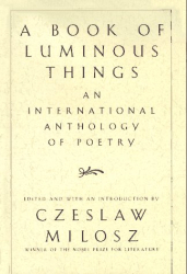 Ed: Czeslaw Milosz: A Book of Luminous Things: An International Anthology of Poetry