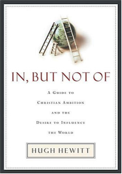 Hugh Hewitt: In, But Not Of: A Guide to Christian Ambition