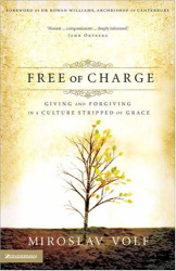 Miroslav Volf: Free of Charge: Giving and Forgiving in a Culture Stripped of Grace