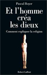 Pascal Boyer: Et l'homme créa  les dieux : Comment expliquer la religion