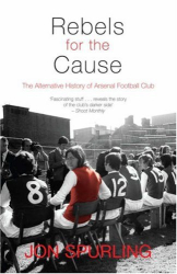 Jon Spurling: Rebels For The Cause : The Alternative History of Arsenal Football Club