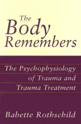Babette Rothschild: The Body Remembers: The Psychophysiology of Trauma and Trauma Treatment