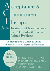 Robyn D. Walser, Ph.D.: Acceptance & Commitment Therapy for the Treatment of Post-Traumatic Stress Disorder: A Practitioner's Guide to Using Mindfulness & Acceptance Strategies