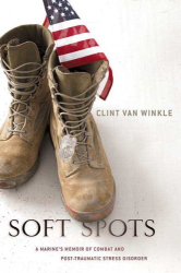 Clint Van Winkle: Soft Spots: A Marine's Memoir of Combat and Post Traumatic Stress Disorder