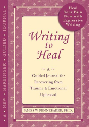 James W. Pennebaker, Ph.D.: Writing to Heal: A Guided Journal for Recovering from Trauma and Emotional Upheaval