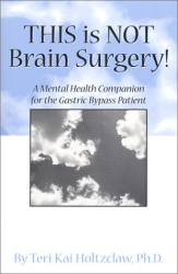 Teri Kai Holtzclaw: This is NOT Brain Surgery! A Mental Health Companion for the Gastric Bypass Patient
