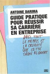 Antoine Darima: Guide pratique pour réussir sa carrière en entreprise : Avec tout le mépris et la cruauté que cette tâche requiert