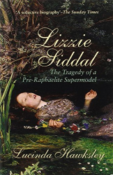 Lucinda Dickens Hawksley: Lizzie Siddal: The Tragedy of a Pre-Raphaelite Supermodel