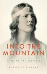 Charlotte Peacock: Into The Mountain: A Life of Nan Shepherd