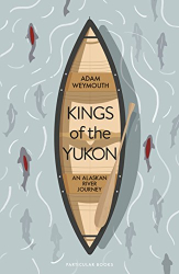 Adam Weymouth: Kings of the Yukon: An Alaskan River Journey
