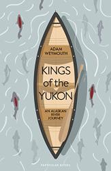 Adam Weymouth: Kings of the Yukon: An Alaskan River Journey