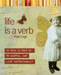 Patti Digh: Life Is a Verb: 37 Days to Wake Up, Be Mindful, and Live Intentionally
