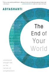 Adyashanti: The End of Your World: Uncensored Straight Talk on the Nature of Enlightenment