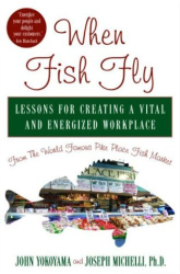 John Yokoyama, Joseph Michelli: When Fish Fly: Lessons For Creating a Vital and Energized Workplace From the World Famous Pike Place Fish Market