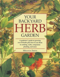 Miranda Smith: Your Backyard Herb Garden: A Gardener's Guide to Growing, Using and Enjoying Herbs Organically