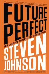 Steven Johnson: Future Perfect: The Case For Progress In A Networked Age
