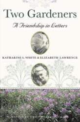 Ed Emily Herring Wilson: Two Gardeners: Katharine S. White & Elizabeth Lawrence--A Friendship in Letters