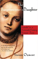 Steven Ozment: The Burgermeister's Daughter: Scandal in a Sixteenth-Century German Town