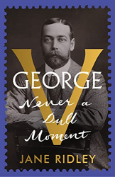 Jane Ridley: George V: Never a Dull Moment