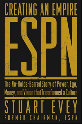Stuart Evey: Creating an Empire: ESPN - The No-Holds-Barred Story of Power, Ego, Money, and Vision That Transformed a Culture