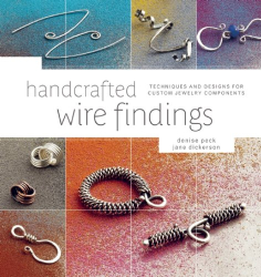 Denise Peck: Handcrafted Wire Findings: Techniques and Designs for Custom Jewelry Components