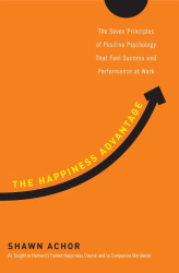 Shawn Achor: The Happiness Advantage: The Seven Principles of Positive Psychology That Fuel Success and Performance at Work