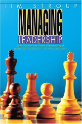 Jim Stroup: Managing Leadership: Toward a New and Usable Understanding of What Leadership Really is-and How to Manage it