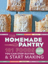 Alana Chernila: The Homemade Pantry: 101 Foods You Can Stop Buying and Start Making
