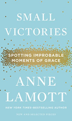 Anne Lamott: Small Victories: Spotting Improbable Moments of Grace