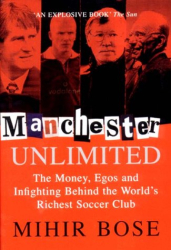 Mihir Bose: Manchester Unlimited: The Money, Egos, and Infighting Behind the World's Richest Soccer Club