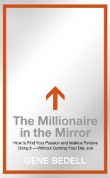 Gene Bedell: The Millionaire in the Mirror: How to Find Your Passion and Make a Fortune Doing It--Without Quitting Your Day Job