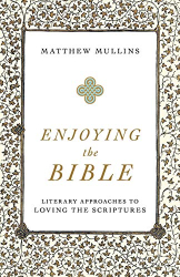 Mullins, Matthew: Enjoying the Bible: Literary Approaches to Loving the Scriptures