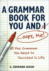 C. Edward Good: A Grammar Book for You and I (Oops, Me): All the Grammar You Need to Succeed in Life