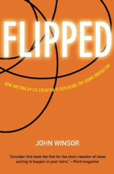 John Winsor: Flipped: How Bottom-Up Co-Creation is Replacing Top-Down Innovation