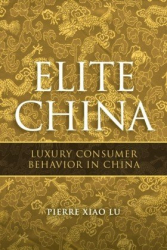 Pierre Xiao Lu: Elite China: Luxury Consumer Behavior in China