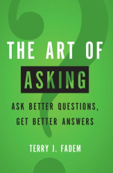 Terry J. Fadem: The Art of Asking: Ask Better Questions, Get Better Answers