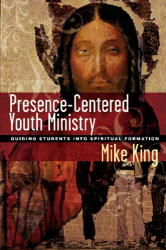 Mike King: Presence-centered Youth Ministry: Guiding Students into Spiritual Formation