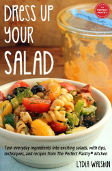 Walshin, Lydia: Dress Up Your Salad: Turn everyday ingredients into exciting salads, with tips, techniques, and recipes from The Perfect Pantry® kitchen