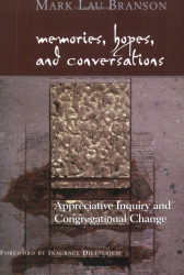 Mark Lau Branson: Memories, Hopes, and Conversations: Appreciative Inquiry and Congregational Change