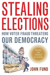 John Fund: Stealing Elections, Revised and Updated: How Voter Fraud Threatens Our Democracy