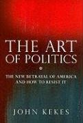 John Kekes: The Art of Politics: The New Betrayal of America and How to Resist It